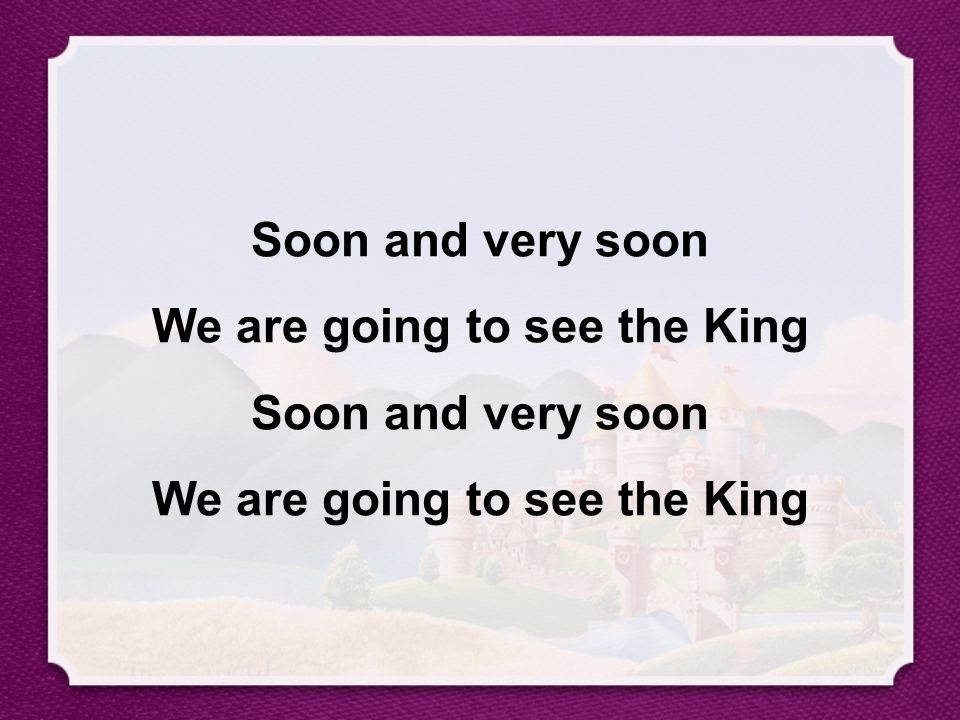 Soon and very soon We are going to see the King Soon and very soon We are going to see the King