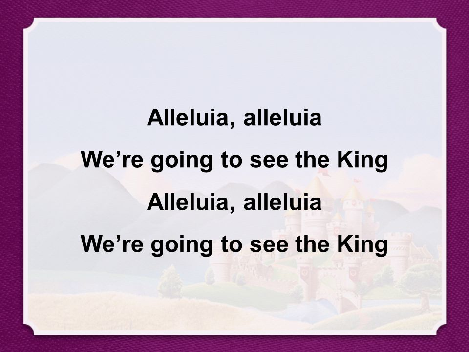 Alleluia, alleluia We're going to see the King Alleluia, alleluia We're going to see the King