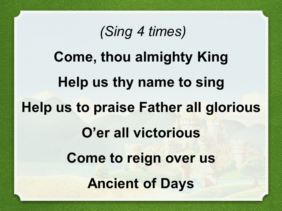 (Sing 4 times) Come, thou almighty King Help us thy name to sing Help us to praise Father all glorious O'er all victorious Come to reign over us Ancient of Days
