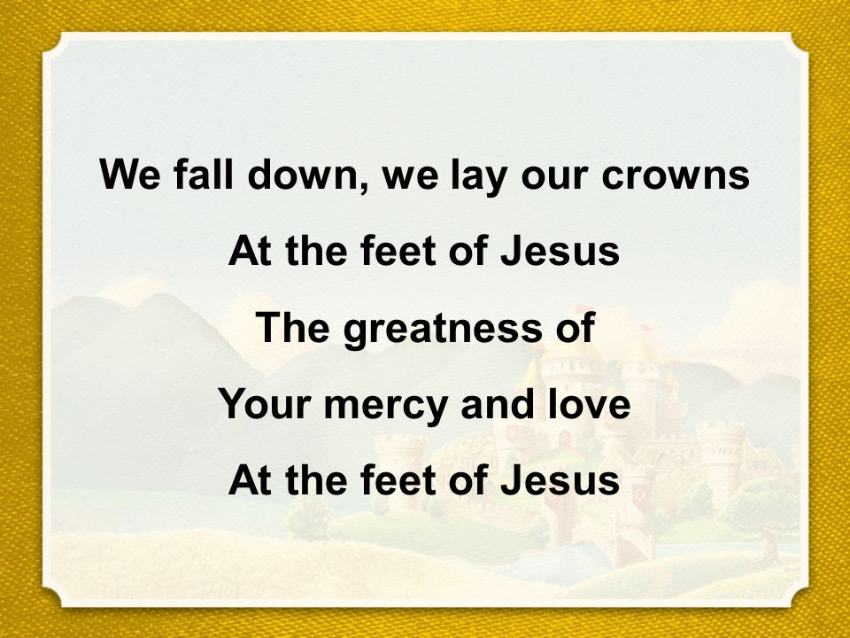 We fall down, we lay our crowns At the feet of Jesus The greatness of Your mercy and love At the feet of Jesus