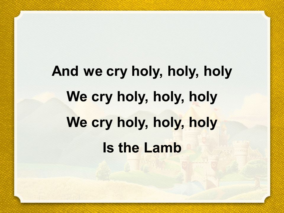 And we cry holy, holy, holy We cry holy, holy, holy We cry holy, holy, holy Is the Lamb