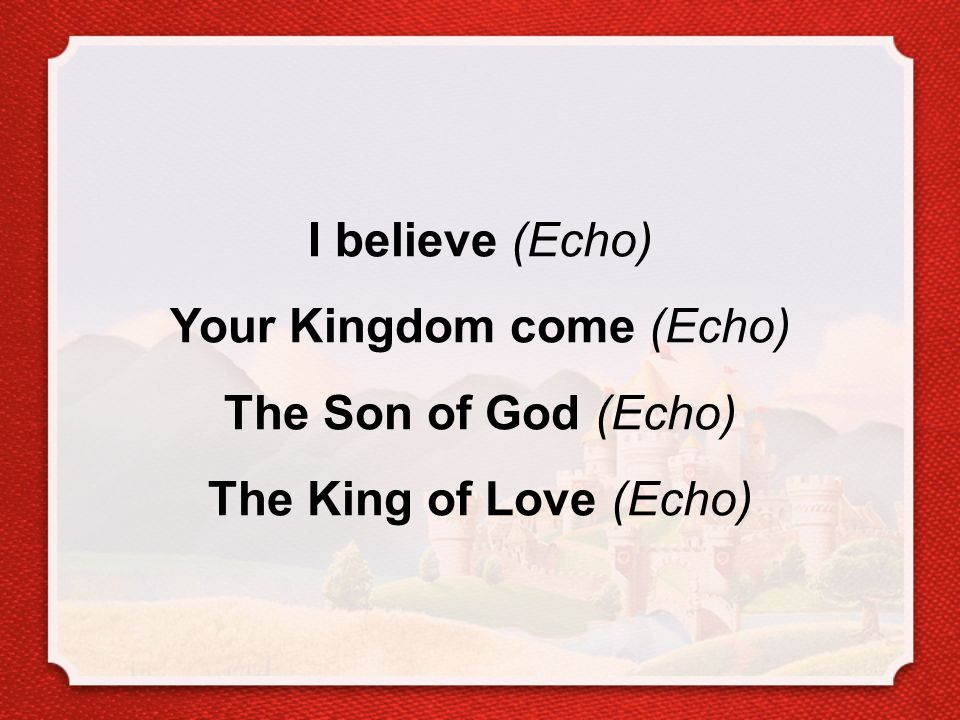 I believe (Echo) Your Kingdom come (Echo) The Son of God (Echo) The King of Love (Echo)