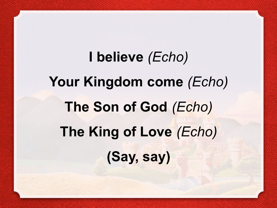 I believe (Echo) Your Kingdom come (Echo) The Son of God (Echo) The King of Love (Echo) (Say, say)