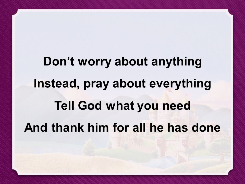 Don't worry about anything Instead, pray about everything Tell God what you need And thank him for all he has done