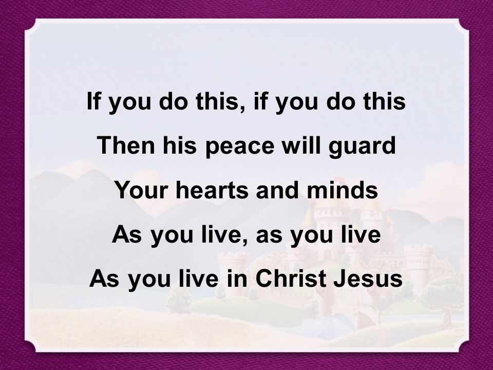 If you do this, if you do this Then his peace will guard Your hearts and minds As you live, as you live As you live in Christ Jesus