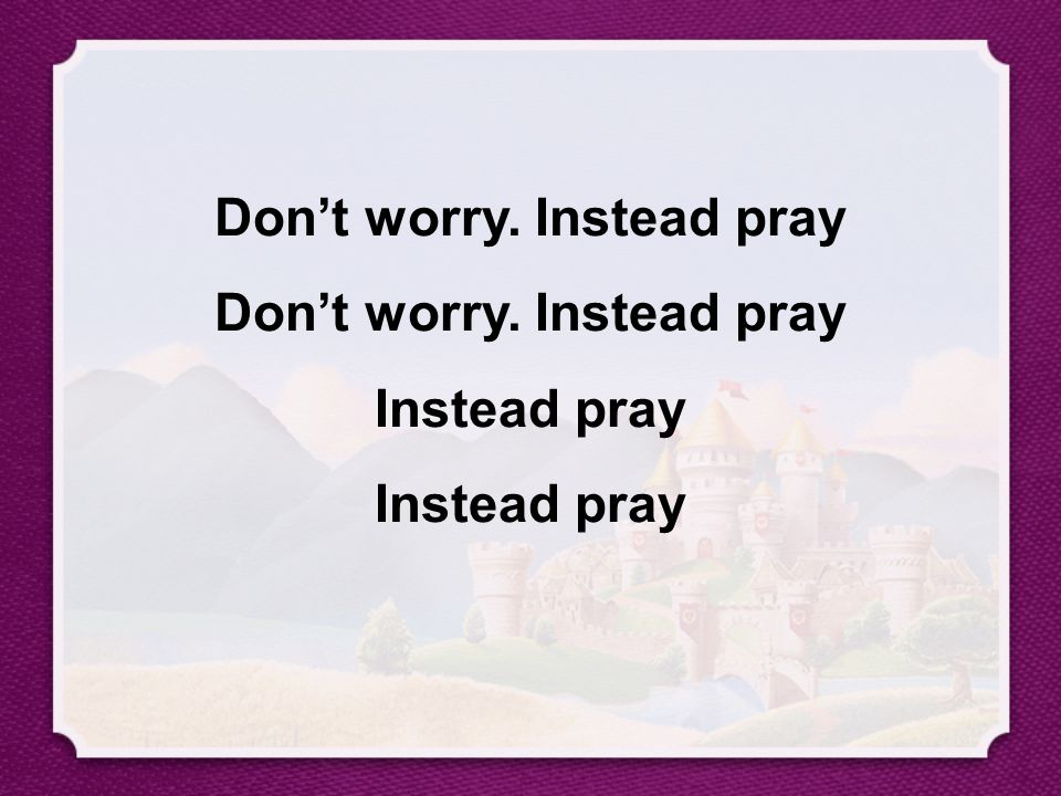Don't worry. Instead pray Don't worry