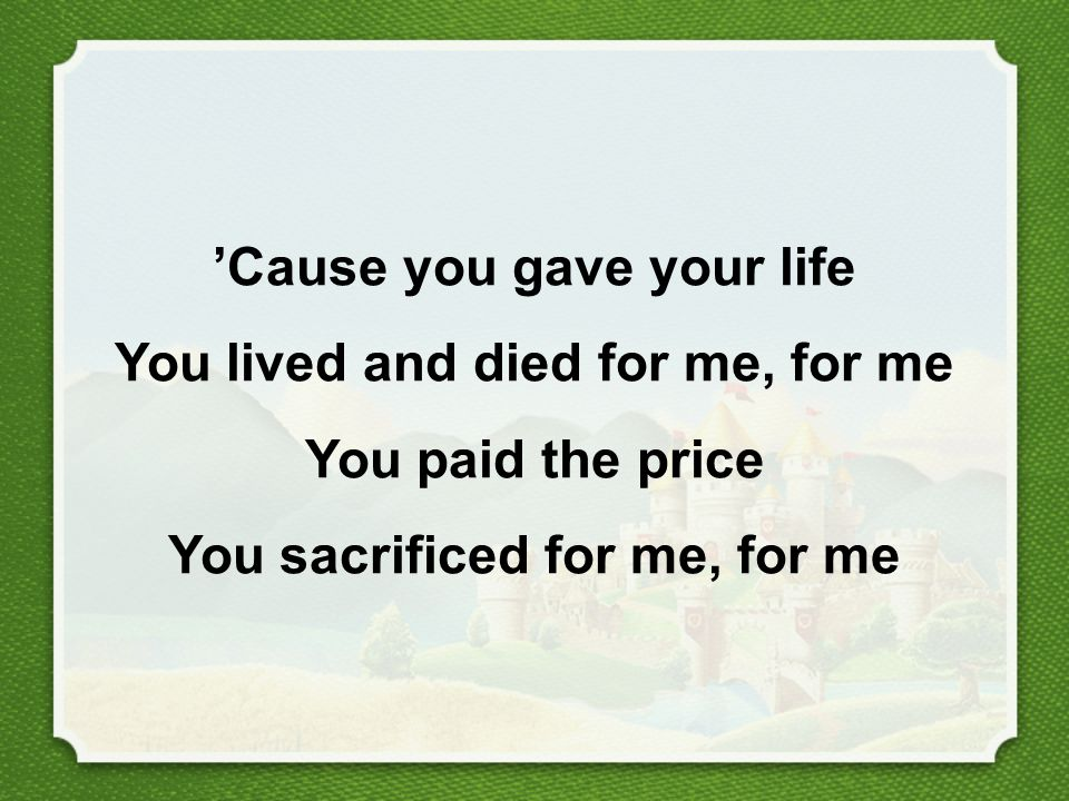 'Cause you gave your life You lived and died for me, for me You paid the price You sacrificed for me, for me