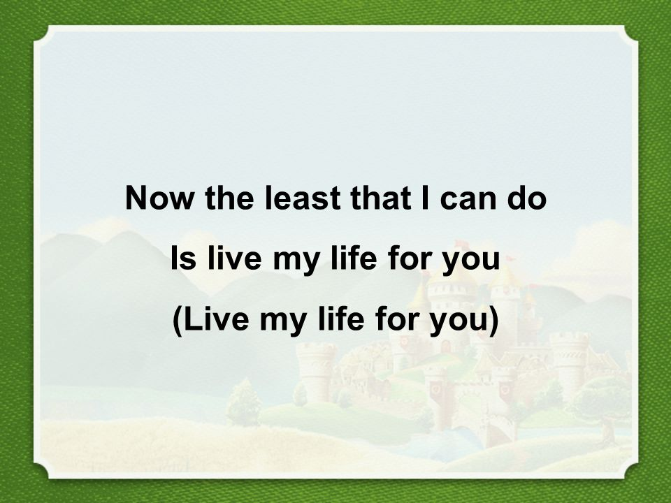 Now the least that I can do Is live my life for you (Live my life for you)