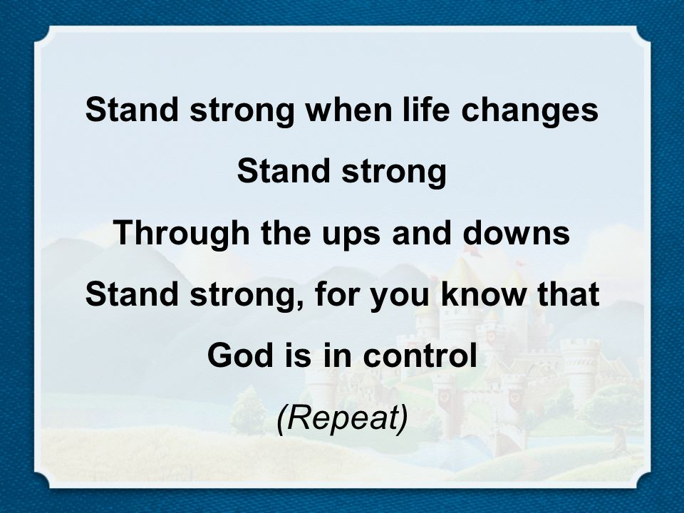 Stand strong when life changes Stand strong Through the ups and downs Stand strong, for you know that God is in control (Repeat)