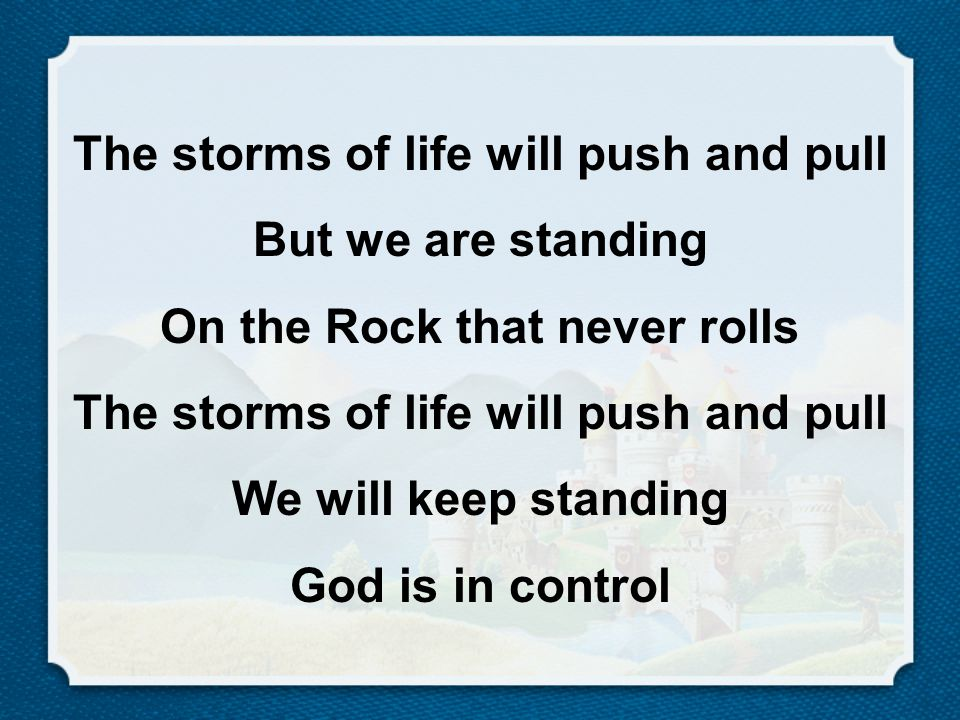 The storms of life will push and pull But we are standing On the Rock that never rolls The storms of life will push and pull We will keep standing God is in control