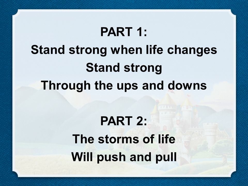 PART 1: Stand strong when life changes Stand strong Through the ups and downs PART 2: The storms of life Will push and pull