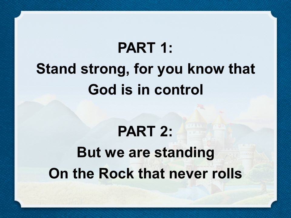 PART 1: Stand strong, for you know that God is in control PART 2: But we are standing On the Rock that never rolls