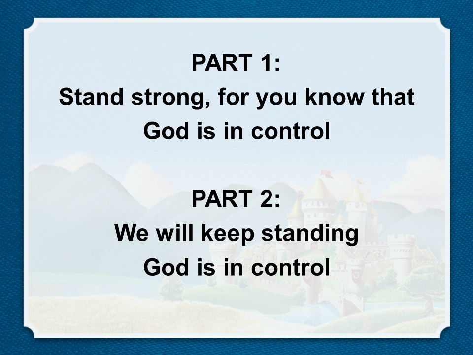 PART 1: Stand strong, for you know that God is in control PART 2: We will keep standing God is in control