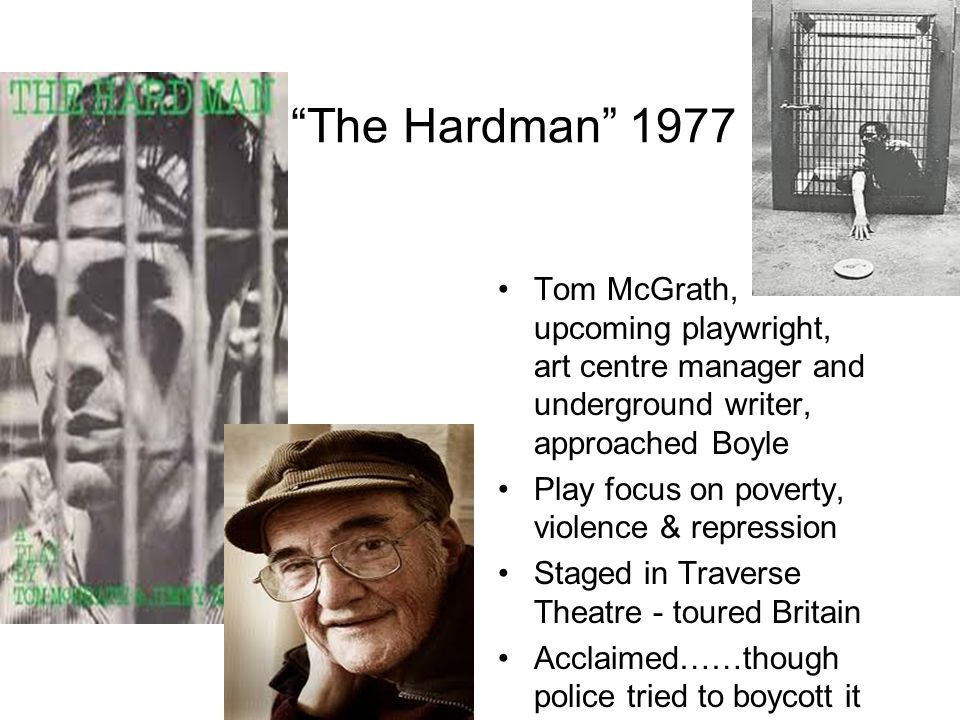 The Hardman 1977 Tom McGrath, upcoming playwright, art centre manager and underground writer, approached Boyle.