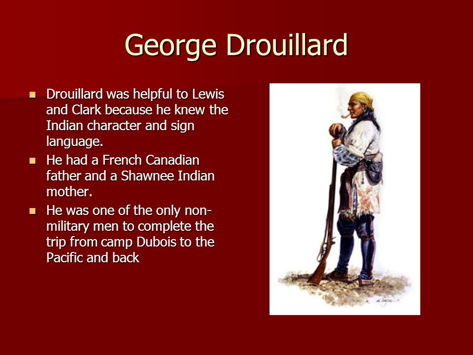 George Drouillard Drouillard was helpful to Lewis and Clark because he knew the Indian character and sign language.