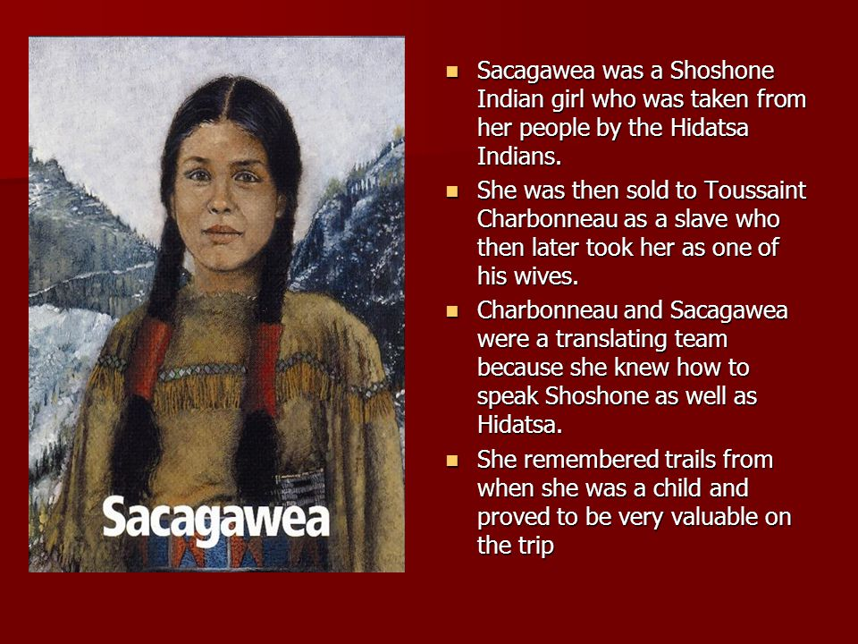 Sacagawea was a Shoshone Indian girl who was taken from her people by the Hidatsa Indians.