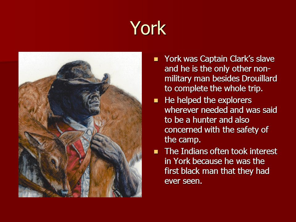 York York was Captain Clark's slave and he is the only other non-military man besides Drouillard to complete the whole trip.