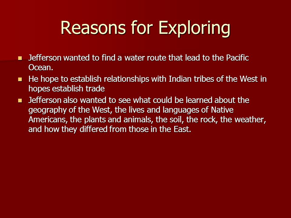 Reasons for Exploring Jefferson wanted to find a water route that lead to the Pacific Ocean.