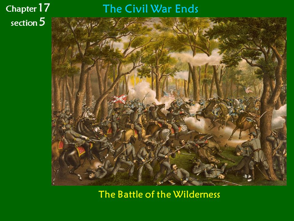 Chapter 17 section 5 The Civil War Ends The Battle of the Wilderness