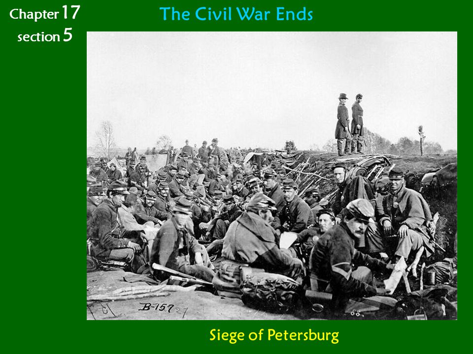 The Civil War Ends Chapter 17 section 5 Siege of Petersburg
