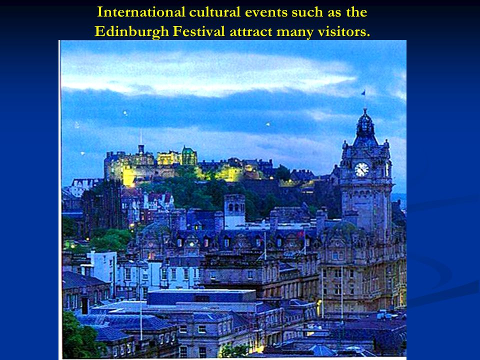 International cultural events such as the Edinburgh Festival attract many visitors.