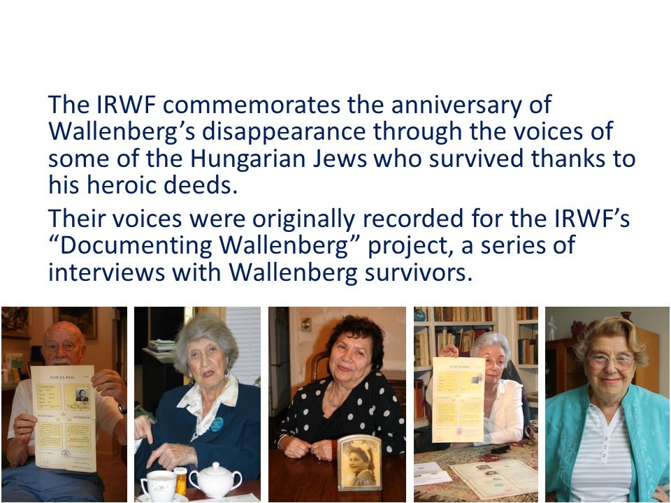 The IRWF commemorates the anniversary of Wallenberg's disappearance through the voices of some of the Hungarian Jews who survived thanks to his heroic deeds.
