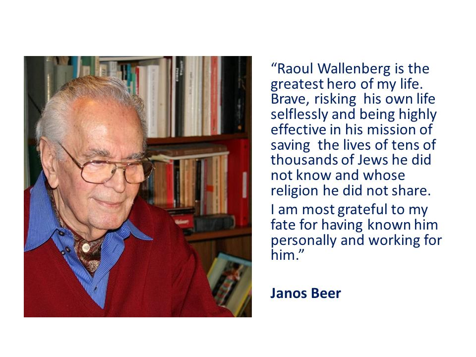 Raoul Wallenberg is the greatest hero of my life