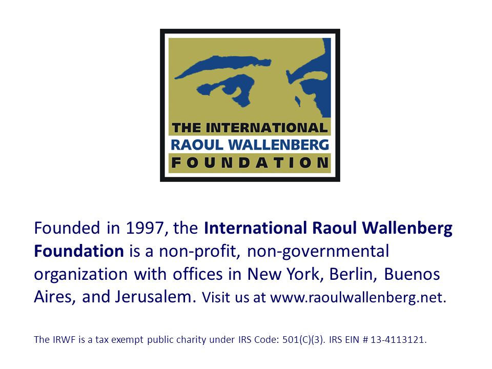 Founded in 1997, the International Raoul Wallenberg Foundation is a non-profit, non-governmental organization with offices in New York, Berlin, Buenos Aires, and Jerusalem. Visit us at www.raoulwallenberg.net.