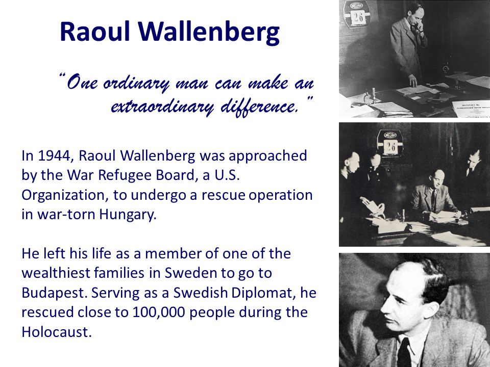 Raoul Wallenberg One ordinary man can make an extraordinary difference.