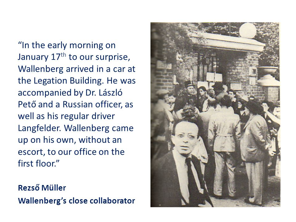 In the early morning on January 17th to our surprise, Wallenberg arrived in a car at the Legation Building. He was accompanied by Dr. László Pető and a Russian officer, as well as his regular driver Langfelder. Wallenberg came up on his own, without an escort, to our office on the first floor.