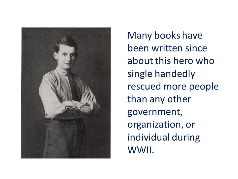 Many books have been written since about this hero who single handedly rescued more people than any other government, organization, or individual during WWII.