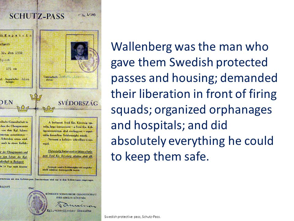 Wallenberg was the man who gave them Swedish protected passes and housing; demanded their liberation in front of firing squads; organized orphanages and hospitals; and did absolutely everything he could to keep them safe.