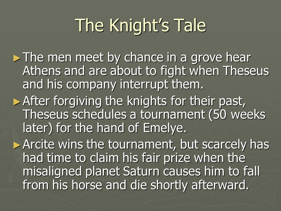 The Knight's Tale The men meet by chance in a grove hear Athens and are about to fight when Theseus and his company interrupt them.