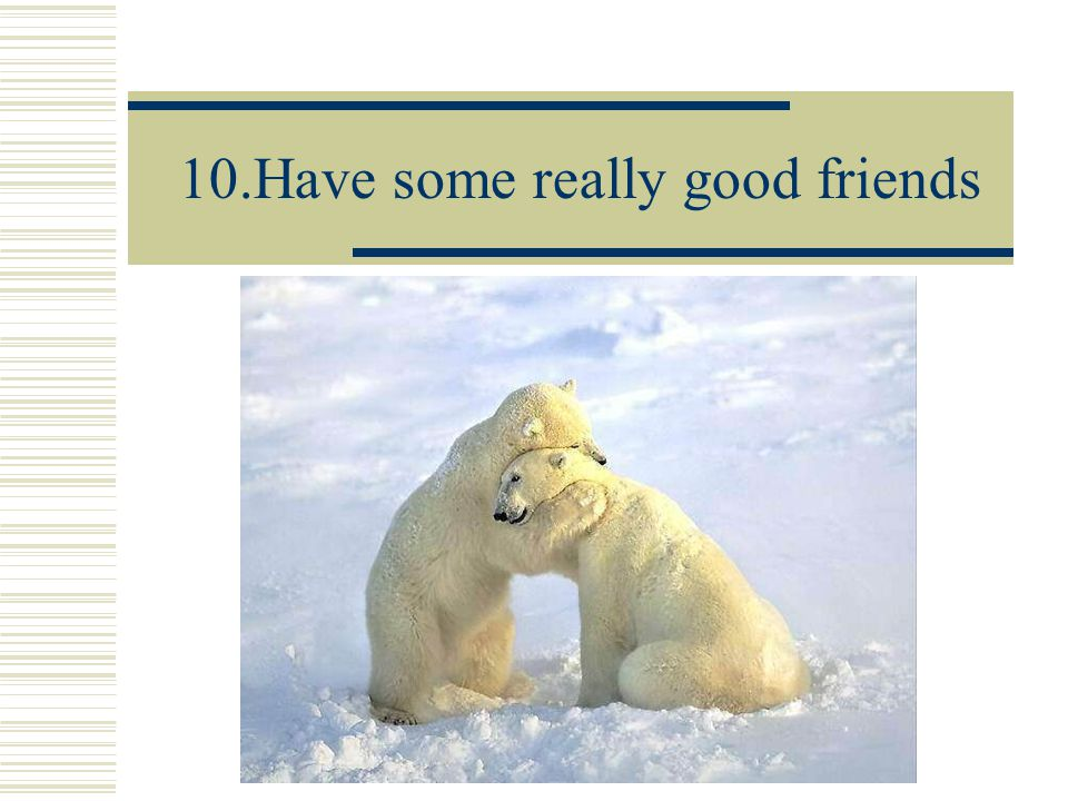 10.Have some really good friends