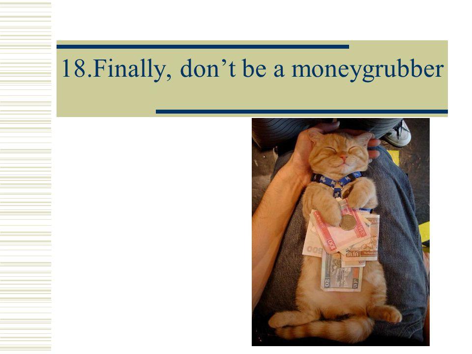 18.Finally, don't be a moneygrubber