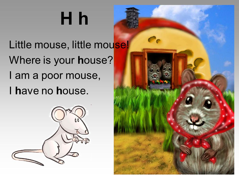 H h Little mouse, little mouse! Where is your house