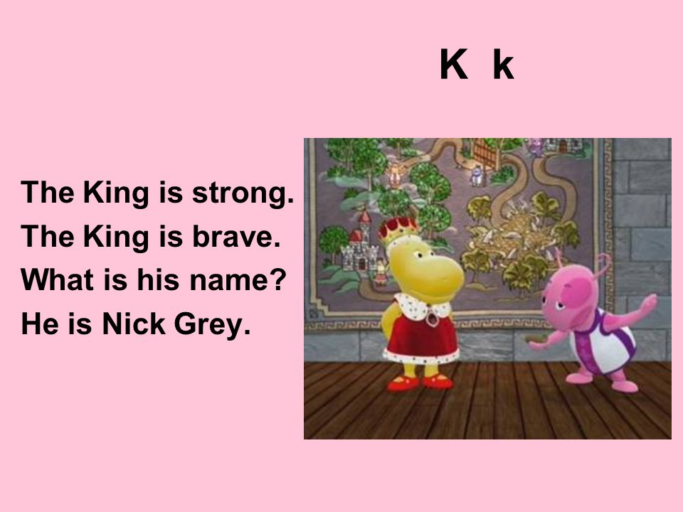 K k The King is strong. The King is brave. What is his name