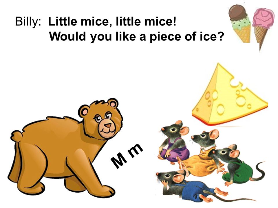 M m Billy: Little mice, little mice! Would you like a piece of ice