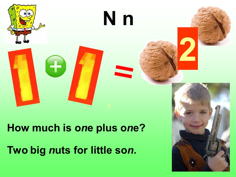 2 N n How much is one plus one Two big nuts for little son. 2