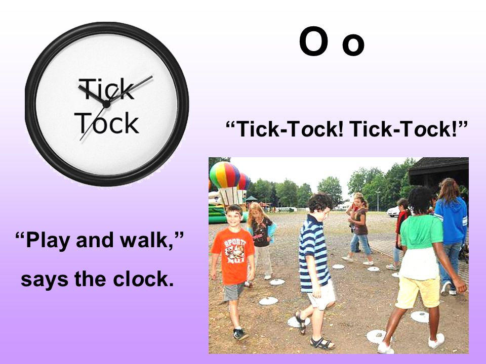O o Tick-Tock! Tick-Tock! Play and walk, says the clock.