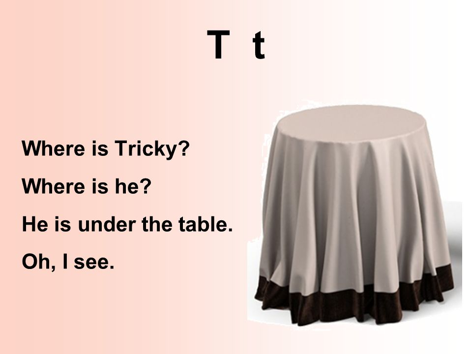 T t Where is Tricky Where is he He is under the table. Oh, I see.