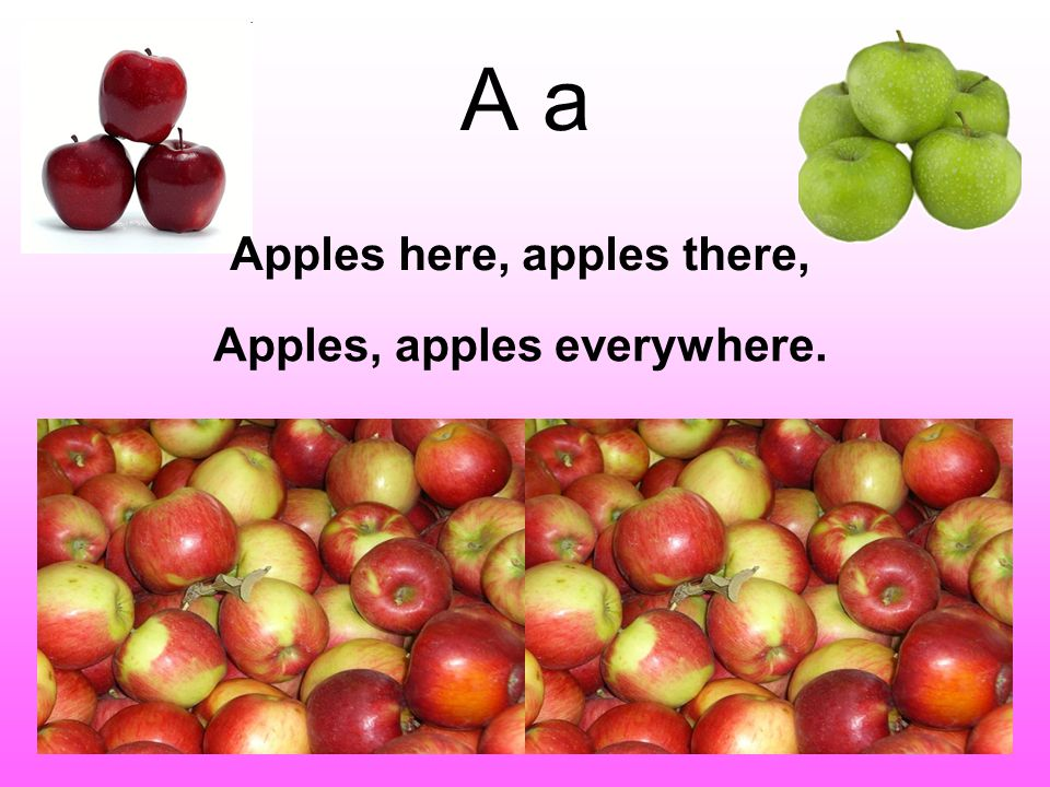 A a Apples here, apples there, Apples, apples everywhere.