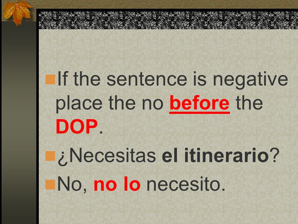 If the sentence is negative place the no before the DOP.