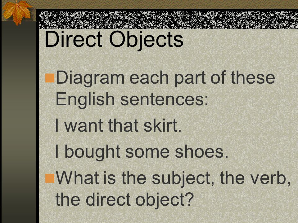 Direct Objects Diagram each part of these English sentences: