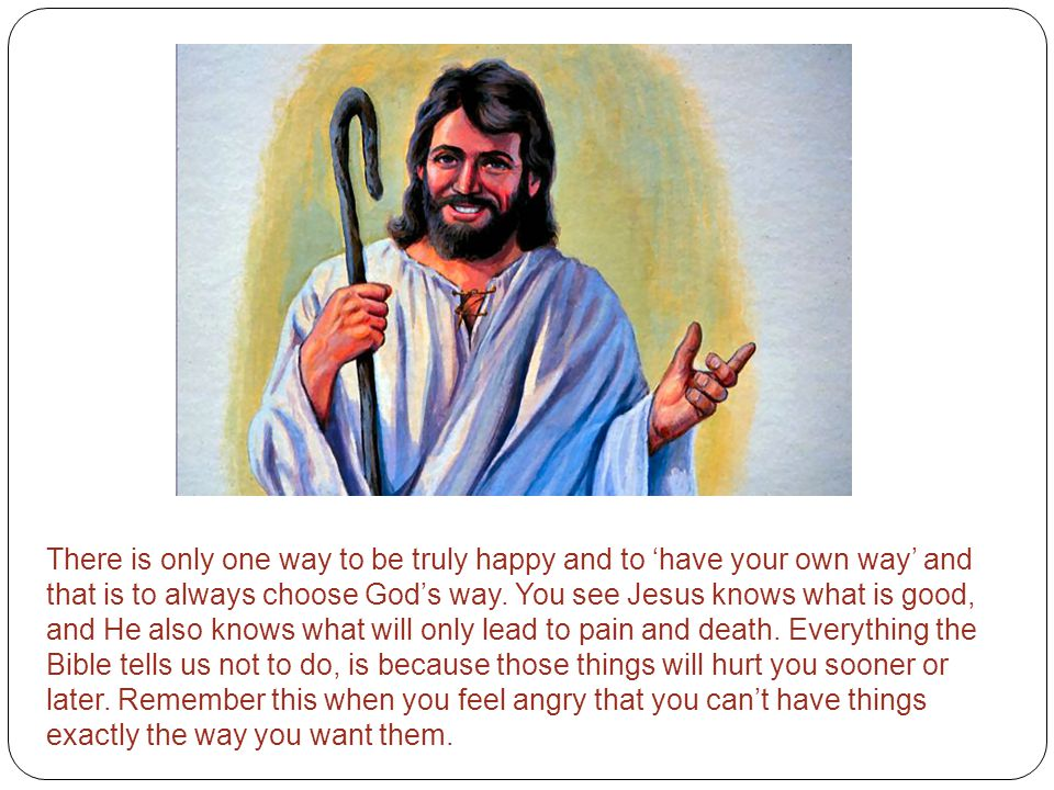 There is only one way to be truly happy and to 'have your own way' and that is to always choose God's way.