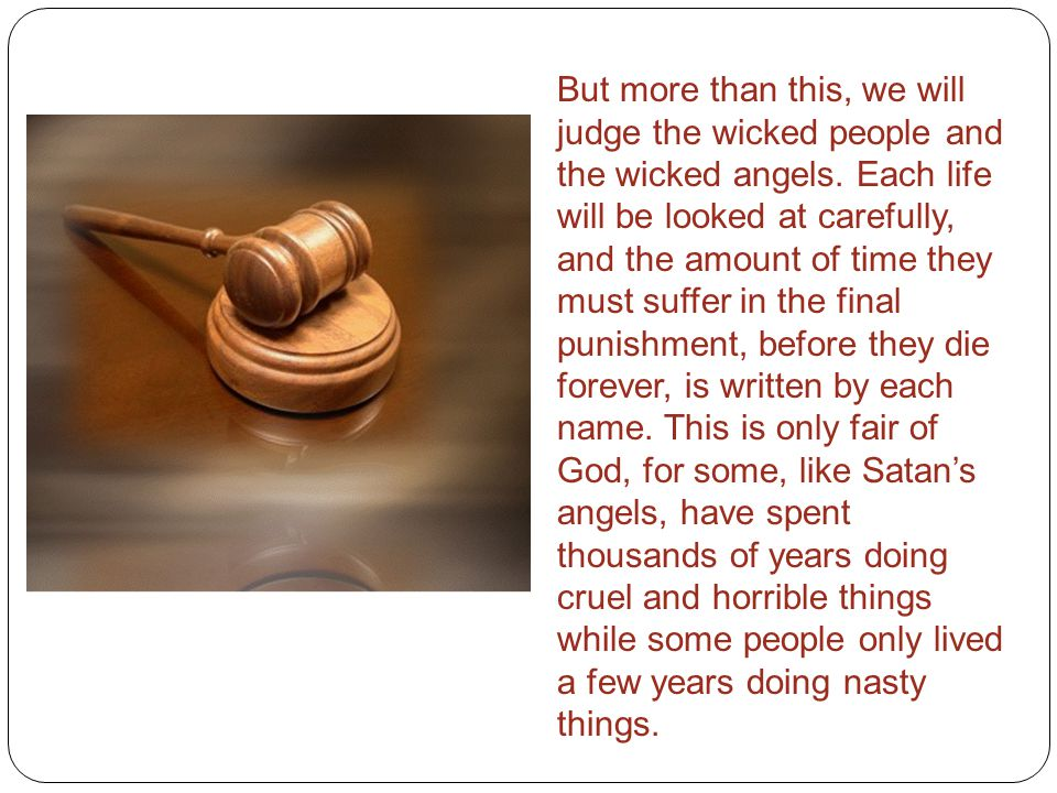 But more than this, we will judge the wicked people and the wicked angels.