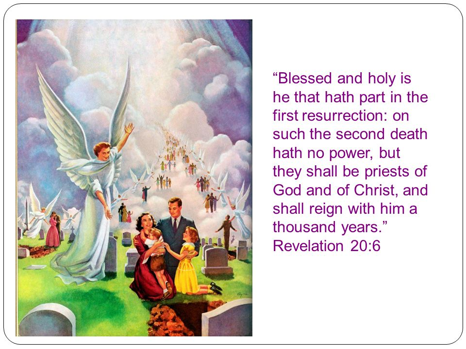 Blessed and holy is he that hath part in the first resurrection: on such the second death hath no power, but they shall be priests of God and of Christ, and shall reign with him a thousand years. Revelation 20:6