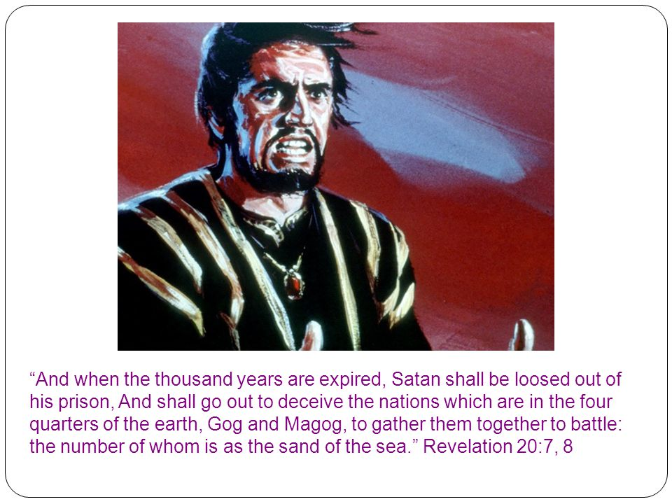 And when the thousand years are expired, Satan shall be loosed out of his prison, And shall go out to deceive the nations which are in the four quarters of the earth, Gog and Magog, to gather them together to battle: the number of whom is as the sand of the sea. Revelation 20:7, 8