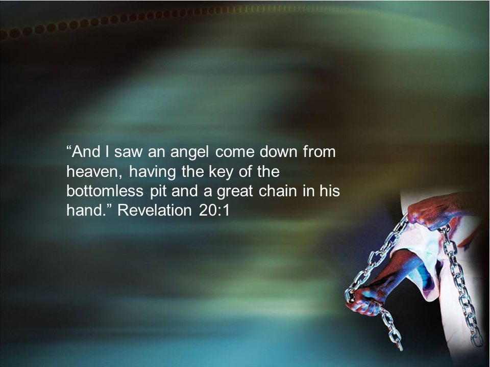 And I saw an angel come down from heaven, having the key of the bottomless pit and a great chain in his hand. Revelation 20:1