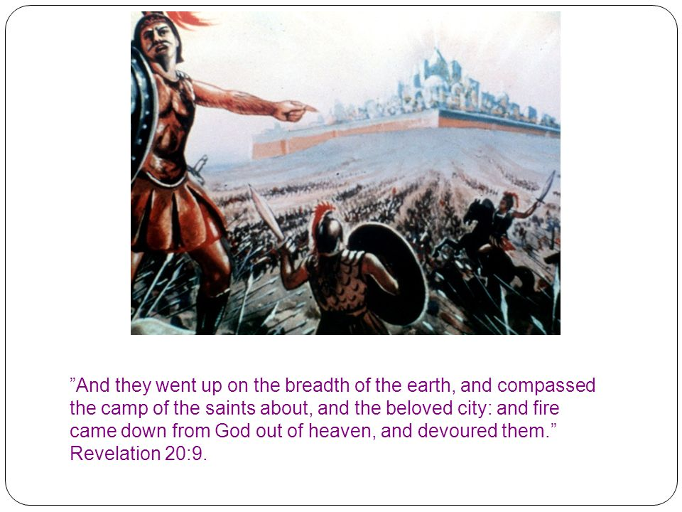 And they went up on the breadth of the earth, and compassed the camp of the saints about, and the beloved city: and fire came down from God out of heaven, and devoured them. Revelation 20:9.